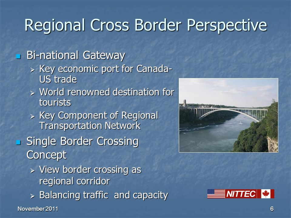 6 Regional Cross Border Perspective Bi-national Gateway Bi-national Gateway  Key economic port for Canada- US trade  World renowned destination for