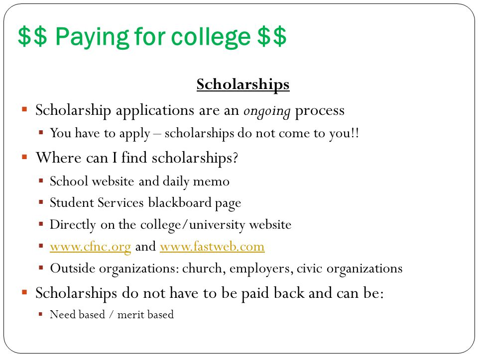 $$ Paying for college $$ Scholarships  Scholarship applications are an ongoing process  You have to apply – scholarships do not come to you!.
