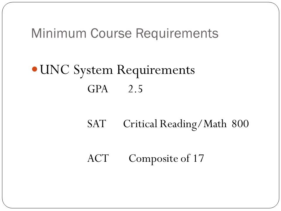 Minimum Course Requirements UNC System Requirements GPA 2.5 SAT Critical Reading/Math 800 ACT Composite of 17