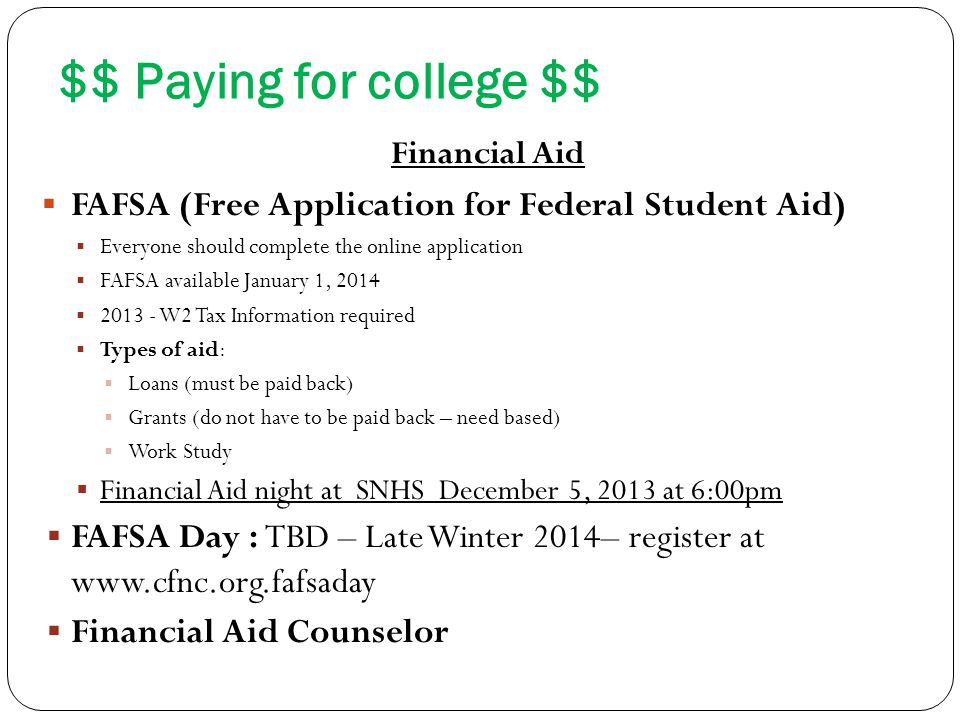 $$ Paying for college $$ Financial Aid  FAFSA (Free Application for Federal Student Aid)  Everyone should complete the online application  FAFSA available January 1, 2014  2013 - W2 Tax Information required  Types of aid:  Loans (must be paid back)  Grants (do not have to be paid back – need based)  Work Study  Financial Aid night at SNHS December 5, 2013 at 6:00pm  FAFSA Day : TBD – Late Winter 2014– register at www.cfnc.org.fafsaday  Financial Aid Counselor