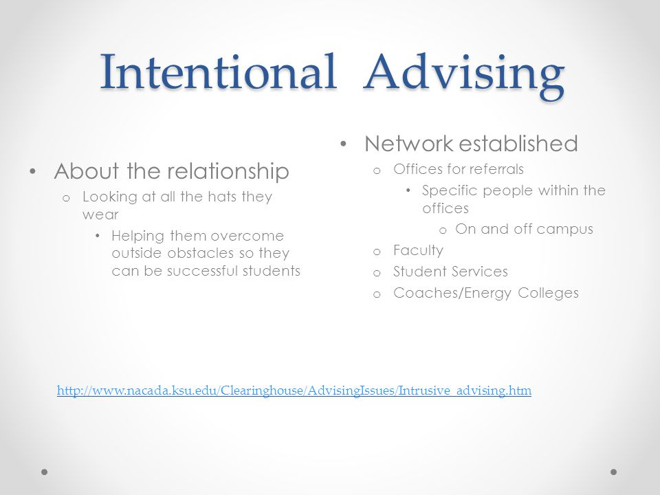 Intentional Advising Network established o Offices for referrals Specific people within the offices o On and off campus o Faculty o Student Services o Coaches/Energy Colleges About the relationship o Looking at all the hats they wear Helping them overcome outside obstacles so they can be successful students http://www.nacada.ksu.edu/Clearinghouse/AdvisingIssues/Intrusive_advising.htm