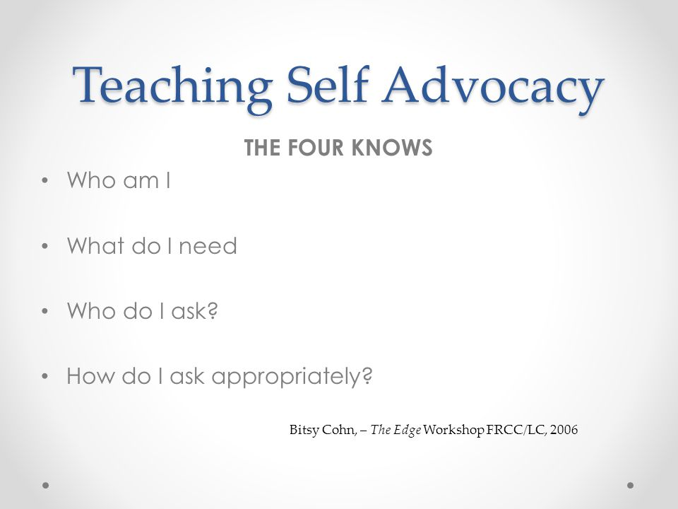Teaching Self Advocacy THE FOUR KNOWS Who am I What do I need Who do I ask.