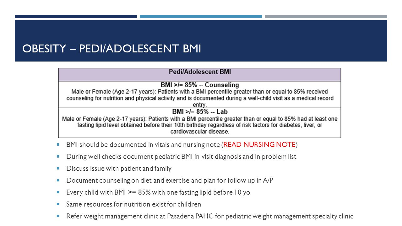 OBESITY – PEDI/ADOLESCENT BMI  BMI should be documented in vitals and nursing note (READ NURSING NOTE)  During well checks document pediatric BMI in visit diagnosis and in problem list  Discuss issue with patient and family  Document counseling on diet and exercise and plan for follow up in A/P  Every child with BMI >= 85% with one fasting lipid before 10 yo  Same resources for nutrition exist for children  Refer weight management clinic at Pasadena PAHC for pediatric weight management specialty clinic