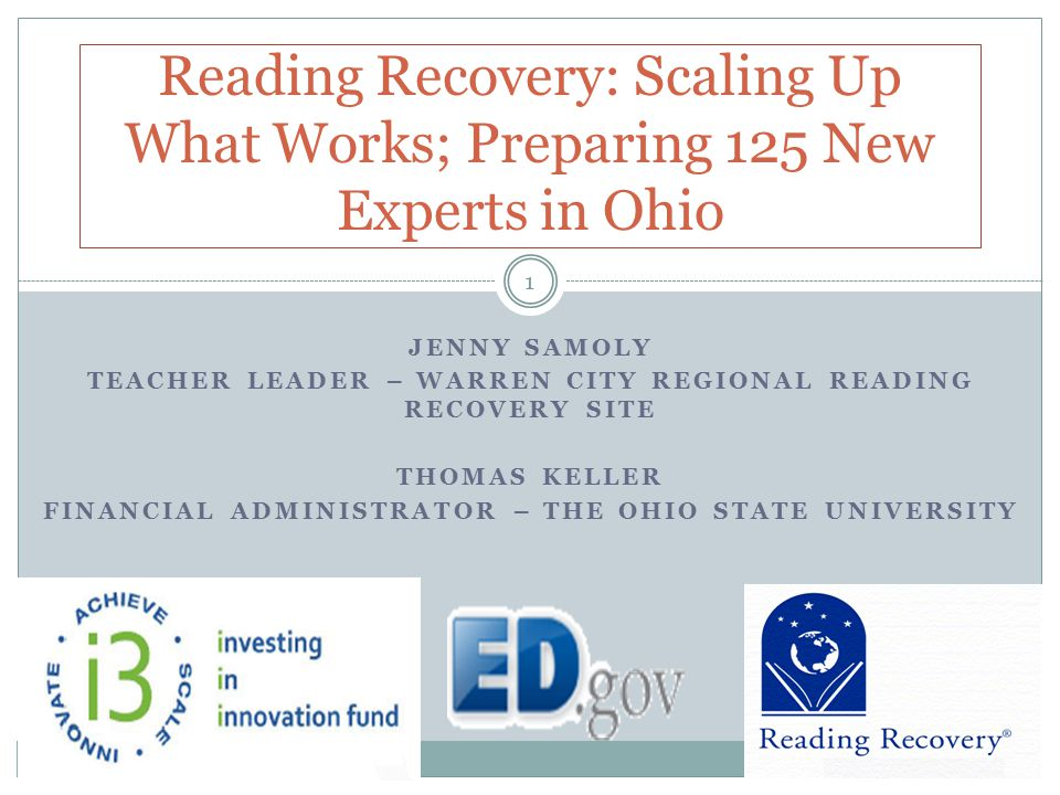 Reading Recovery: Scaling Up What Works; Preparing 125 New Experts in Ohio 1 JENNY SAMOLY TEACHER LEADER – WARREN CITY REGIONAL READING RECOVERY SITE THOMAS KELLER FINANCIAL ADMINISTRATOR – THE OHIO STATE UNIVERSITY