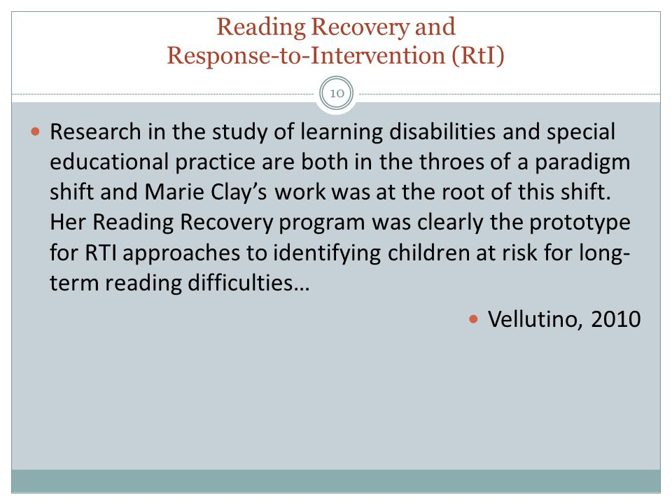 Reading Recovery and Response-to-Intervention (RtI) 10 Research in the study of learning disabilities and special educational practice are both in the throes of a paradigm shift and Marie Clay's work was at the root of this shift.