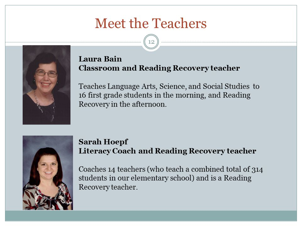 Meet the Teachers 12 Laura Bain Classroom and Reading Recovery teacher Teaches Language Arts, Science, and Social Studies to 16 first grade students in the morning, and Reading Recovery in the afternoon.