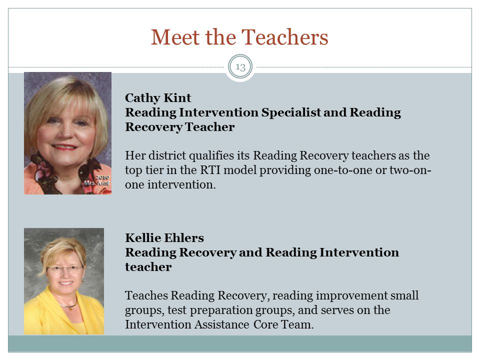 Meet the Teachers 13 Cathy Kint Reading Intervention Specialist and Reading Recovery Teacher Her district qualifies its Reading Recovery teachers as the top tier in the RTI model providing one-to-one or two-on- one intervention.