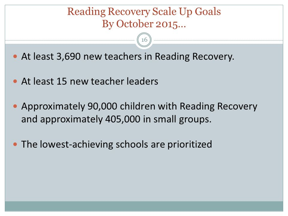 Reading Recovery Scale Up Goals By October 2015… 16 At least 3,690 new teachers in Reading Recovery.