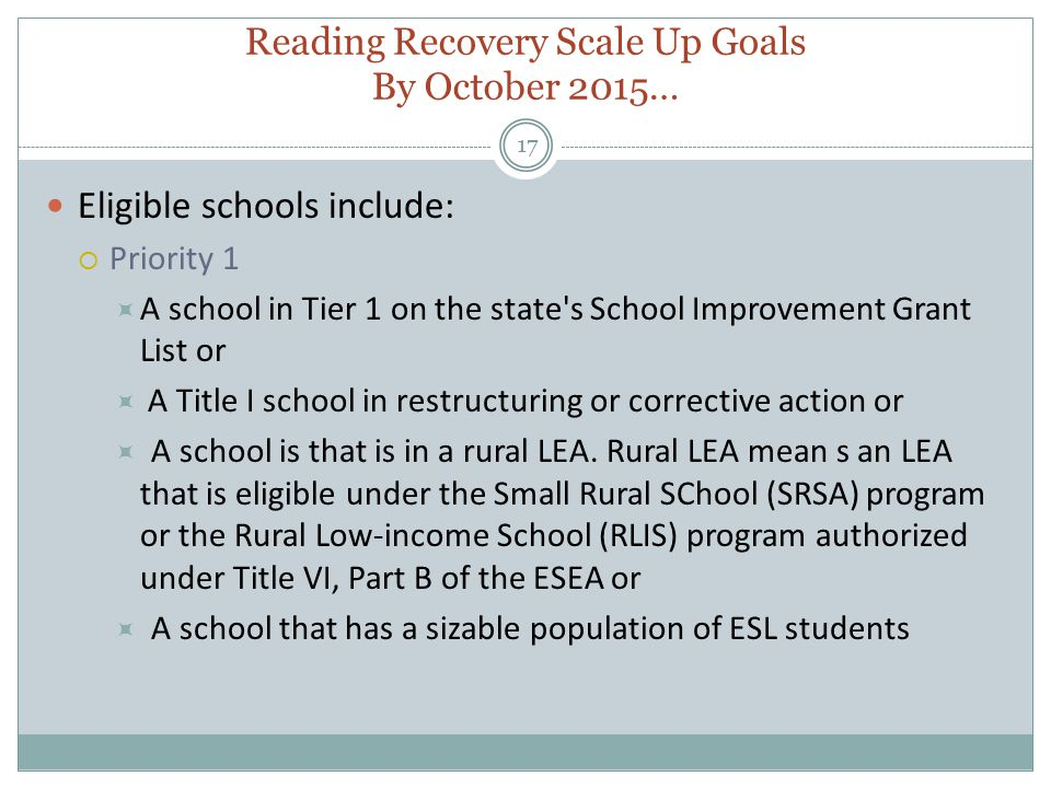 Reading Recovery Scale Up Goals By October 2015… 17 Eligible schools include:  Priority 1  A school in Tier 1 on the state s School Improvement Grant List or  A Title I school in restructuring or corrective action or  A school is that is in a rural LEA.