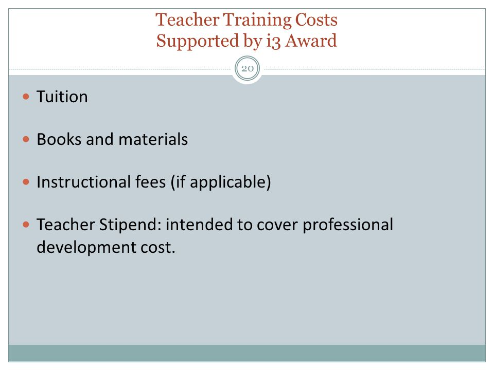 Teacher Training Costs Supported by i3 Award 20 Tuition Books and materials Instructional fees (if applicable) Teacher Stipend: intended to cover professional development cost.