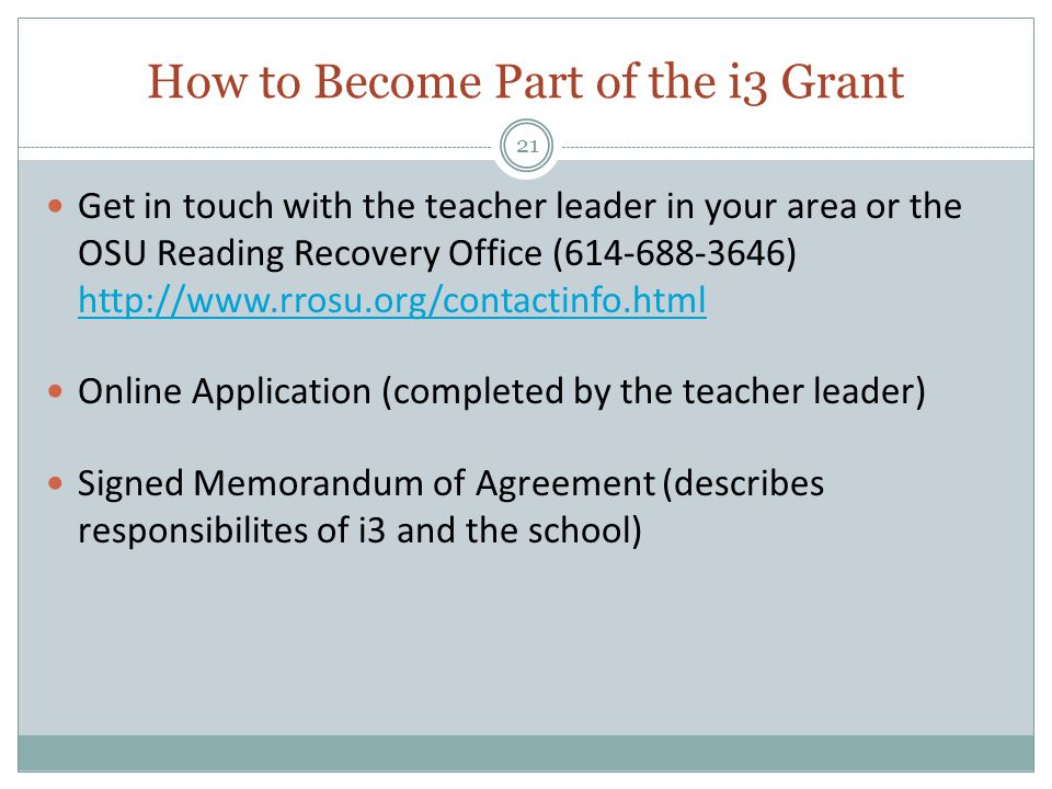 How to Become Part of the i3 Grant 21 Get in touch with the teacher leader in your area or the OSU Reading Recovery Office (614-688-3646) http://www.rrosu.org/contactinfo.html http://www.rrosu.org/contactinfo.html Online Application (completed by the teacher leader) Signed Memorandum of Agreement (describes responsibilites of i3 and the school)