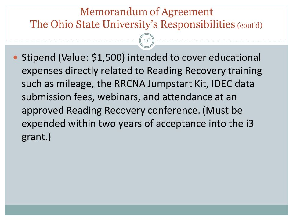 Memorandum of Agreement The Ohio State University's Responsibilities (cont'd) 26 Stipend (Value: $1,500) intended to cover educational expenses directly related to Reading Recovery training such as mileage, the RRCNA Jumpstart Kit, IDEC data submission fees, webinars, and attendance at an approved Reading Recovery conference.