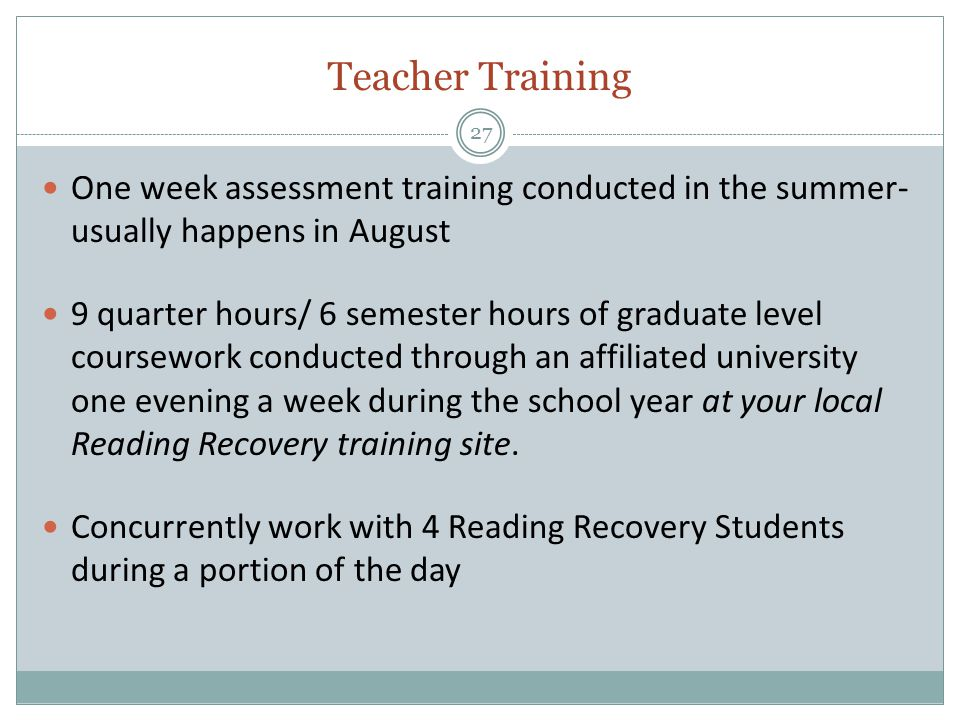 Teacher Training 27 One week assessment training conducted in the summer- usually happens in August 9 quarter hours/ 6 semester hours of graduate level coursework conducted through an affiliated university one evening a week during the school year at your local Reading Recovery training site.