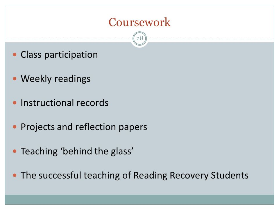 Coursework 28 Class participation Weekly readings Instructional records Projects and reflection papers Teaching 'behind the glass' The successful teaching of Reading Recovery Students