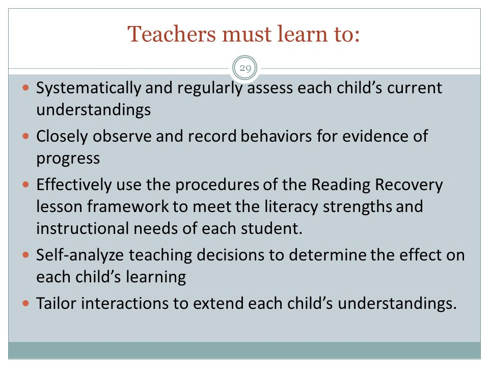 Teachers must learn to: 29 Systematically and regularly assess each child's current understandings Closely observe and record behaviors for evidence of progress Effectively use the procedures of the Reading Recovery lesson framework to meet the literacy strengths and instructional needs of each student.