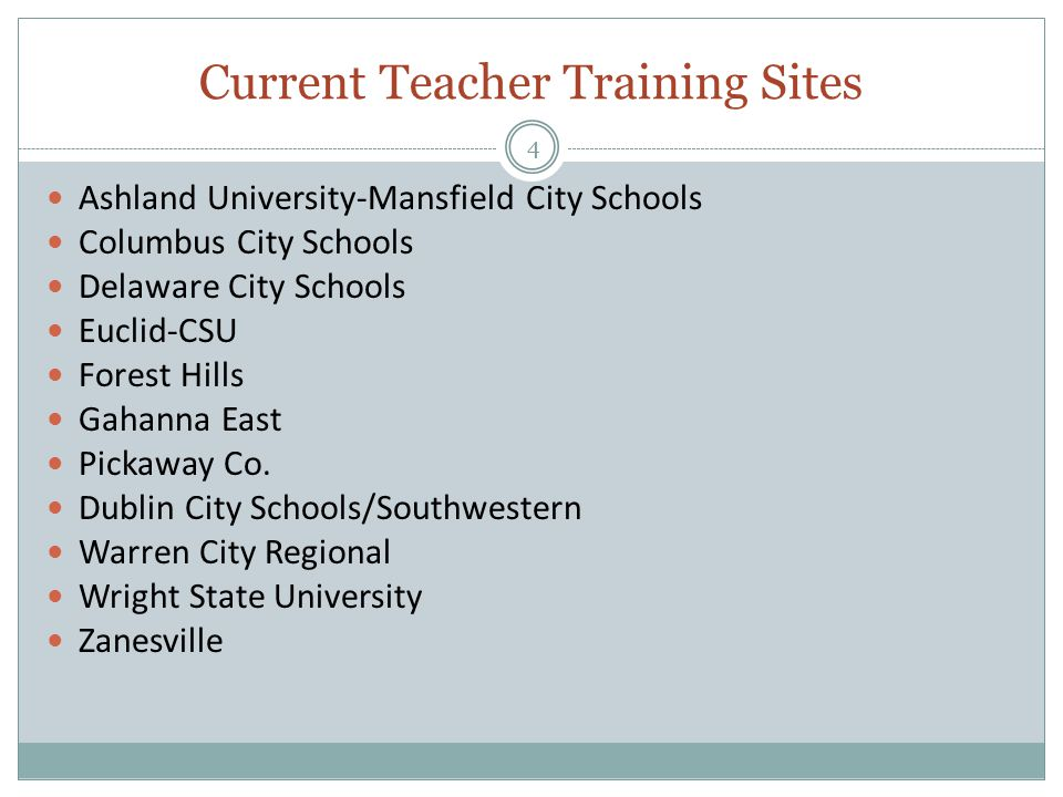 Current Teacher Training Sites 4 Ashland University-Mansfield City Schools Columbus City Schools Delaware City Schools Euclid-CSU Forest Hills Gahanna East Pickaway Co.