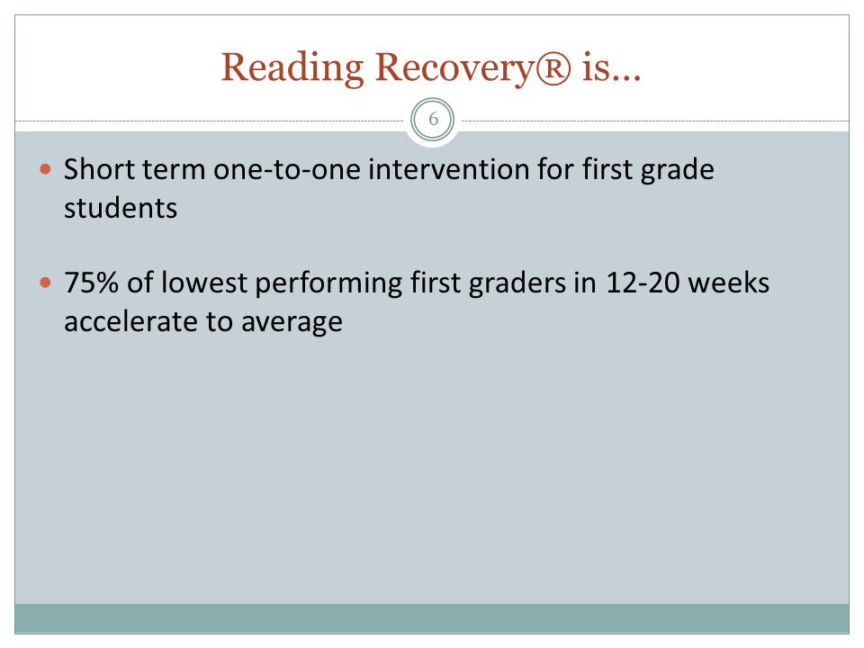 Reading Recovery® is… 6 Short term one-to-one intervention for first grade students 75% of lowest performing first graders in 12-20 weeks accelerate to average