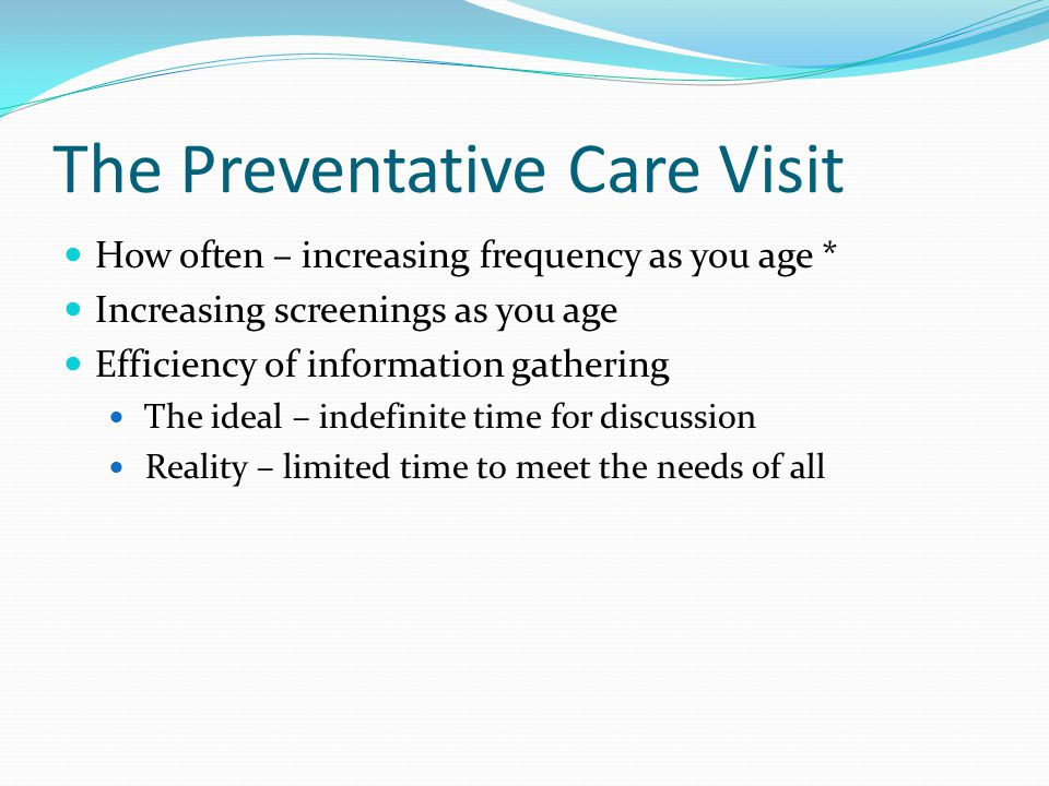 The Preventative Care Visit How often – increasing frequency as you age * Increasing screenings as you age Efficiency of information gathering The ideal – indefinite time for discussion Reality – limited time to meet the needs of all