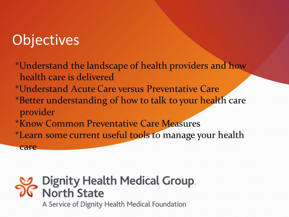 Objectives *Understand the landscape of health providers and how health care is delivered *Understand Acute Care versus Preventative Care *Better understanding of how to talk to your health care provider *Know Common Preventative Care Measures *Learn some current useful tools to manage your health care