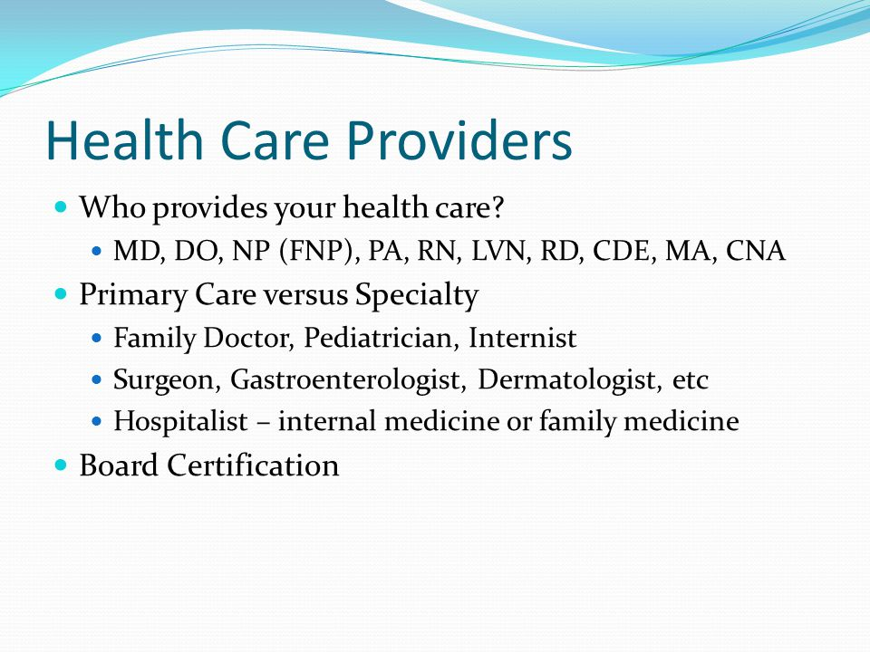 Health Care Providers Who provides your health care.