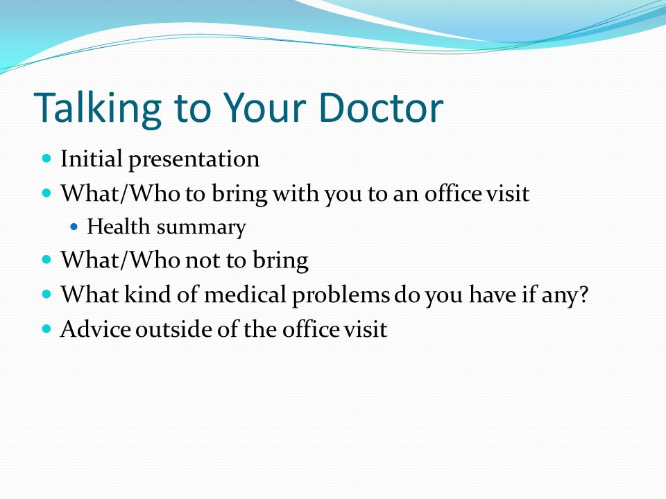 Talking to Your Doctor Initial presentation What/Who to bring with you to an office visit Health summary What/Who not to bring What kind of medical problems do you have if any.