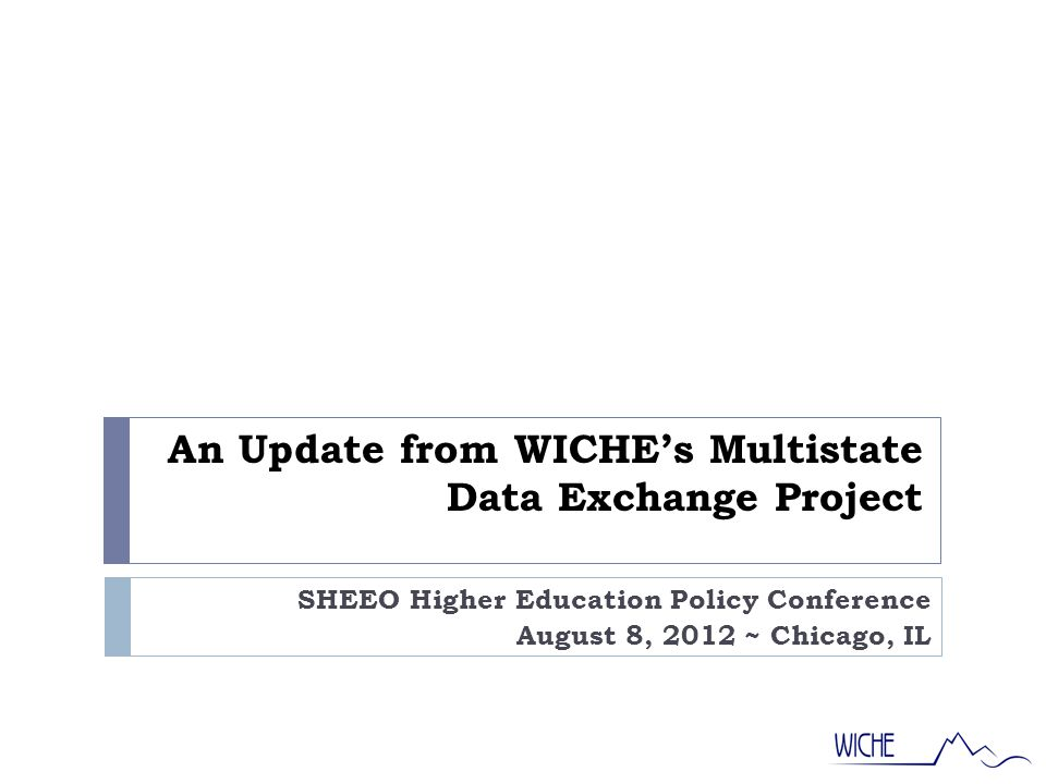 An Update from WICHE's Multistate Data Exchange Project SHEEO Higher Education Policy Conference August 8, 2012 ~ Chicago, IL