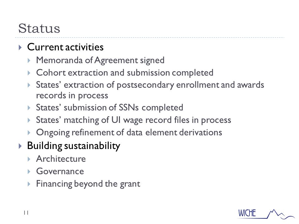 Status 11  Current activities  Memoranda of Agreement signed  Cohort extraction and submission completed  States' extraction of postsecondary enrollment and awards records in process  States' submission of SSNs completed  States' matching of UI wage record files in process  Ongoing refinement of data element derivations  Building sustainability  Architecture  Governance  Financing beyond the grant