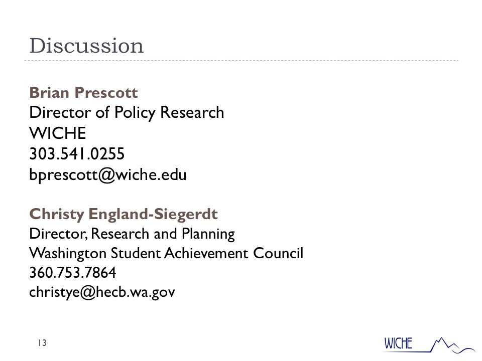 Discussion 13 Brian Prescott Director of Policy Research WICHE 303.541.0255 bprescott@wiche.edu Christy England-Siegerdt Director, Research and Planning Washington Student Achievement Council 360.753.7864 christye@hecb.wa.gov
