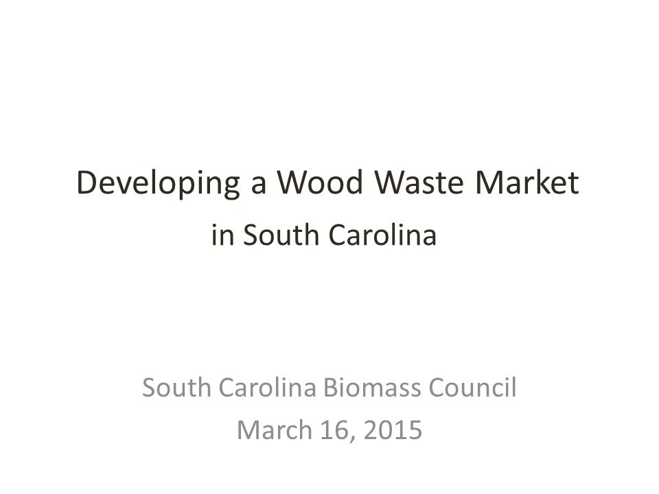 Developing a Wood Waste Market in South Carolina South Carolina Biomass Council March 16, 2015
