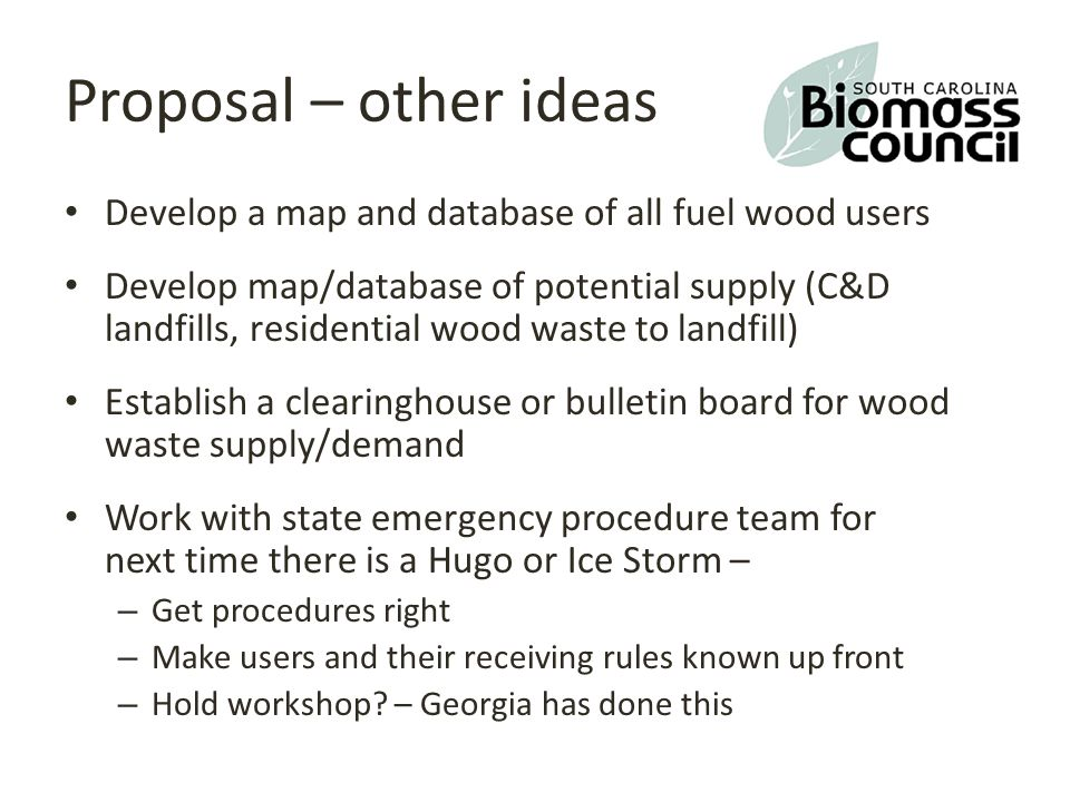Proposal – other ideas Develop a map and database of all fuel wood users Develop map/database of potential supply (C&D landfills, residential wood waste to landfill) Establish a clearinghouse or bulletin board for wood waste supply/demand Work with state emergency procedure team for next time there is a Hugo or Ice Storm – – Get procedures right – Make users and their receiving rules known up front – Hold workshop.