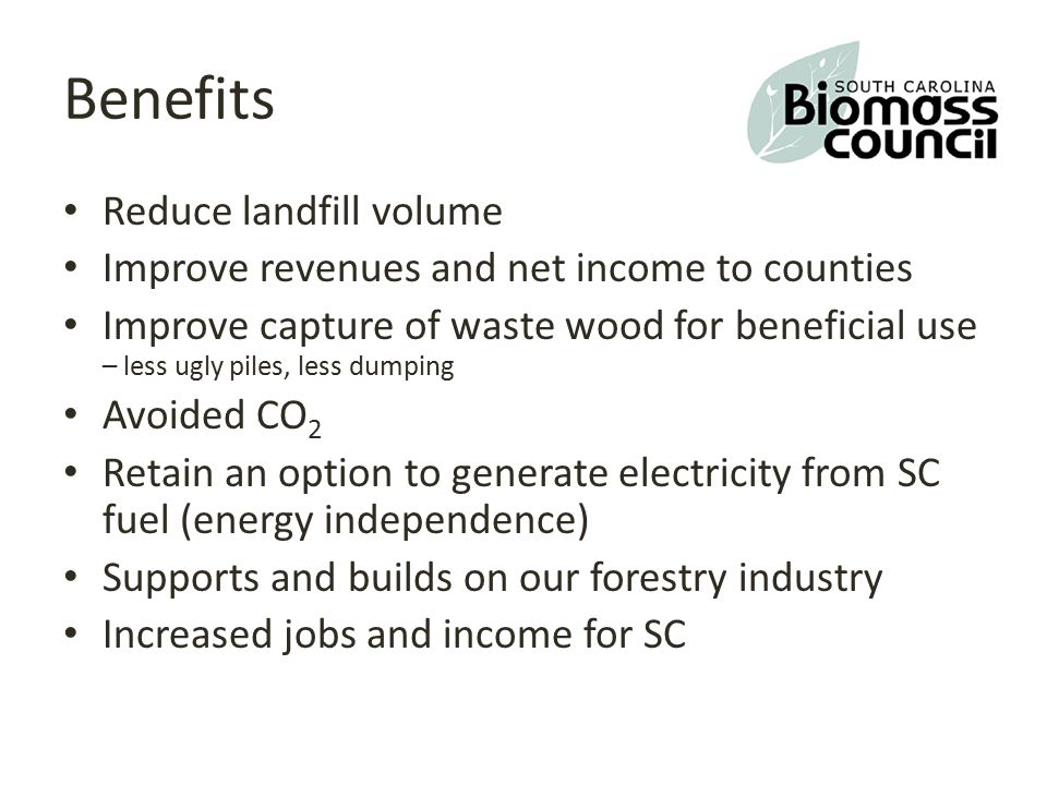 Benefits Reduce landfill volume Improve revenues and net income to counties Improve capture of waste wood for beneficial use – less ugly piles, less dumping Avoided CO 2 Retain an option to generate electricity from SC fuel (energy independence) Supports and builds on our forestry industry Increased jobs and income for SC