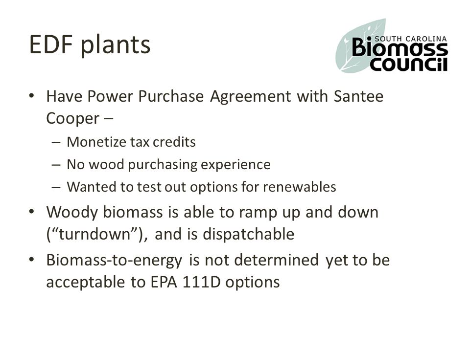 EDF plants Have Power Purchase Agreement with Santee Cooper – – Monetize tax credits – No wood purchasing experience – Wanted to test out options for renewables Woody biomass is able to ramp up and down ( turndown ), and is dispatchable Biomass-to-energy is not determined yet to be acceptable to EPA 111D options