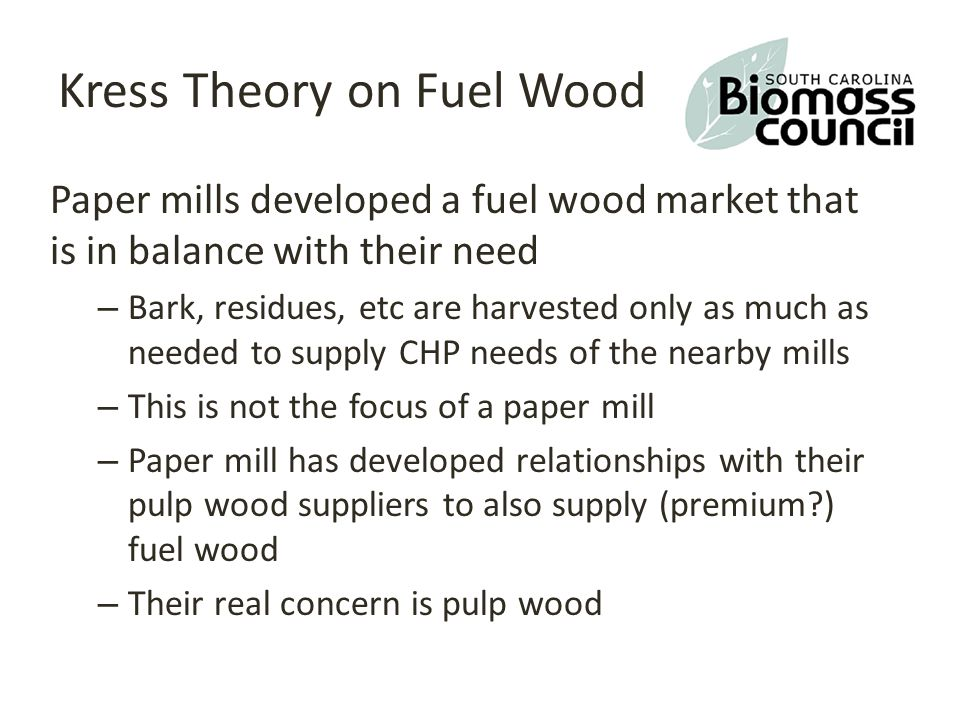 Kress Theory on Fuel Wood Paper mills developed a fuel wood market that is in balance with their need – Bark, residues, etc are harvested only as much as needed to supply CHP needs of the nearby mills – This is not the focus of a paper mill – Paper mill has developed relationships with their pulp wood suppliers to also supply (premium ) fuel wood – Their real concern is pulp wood