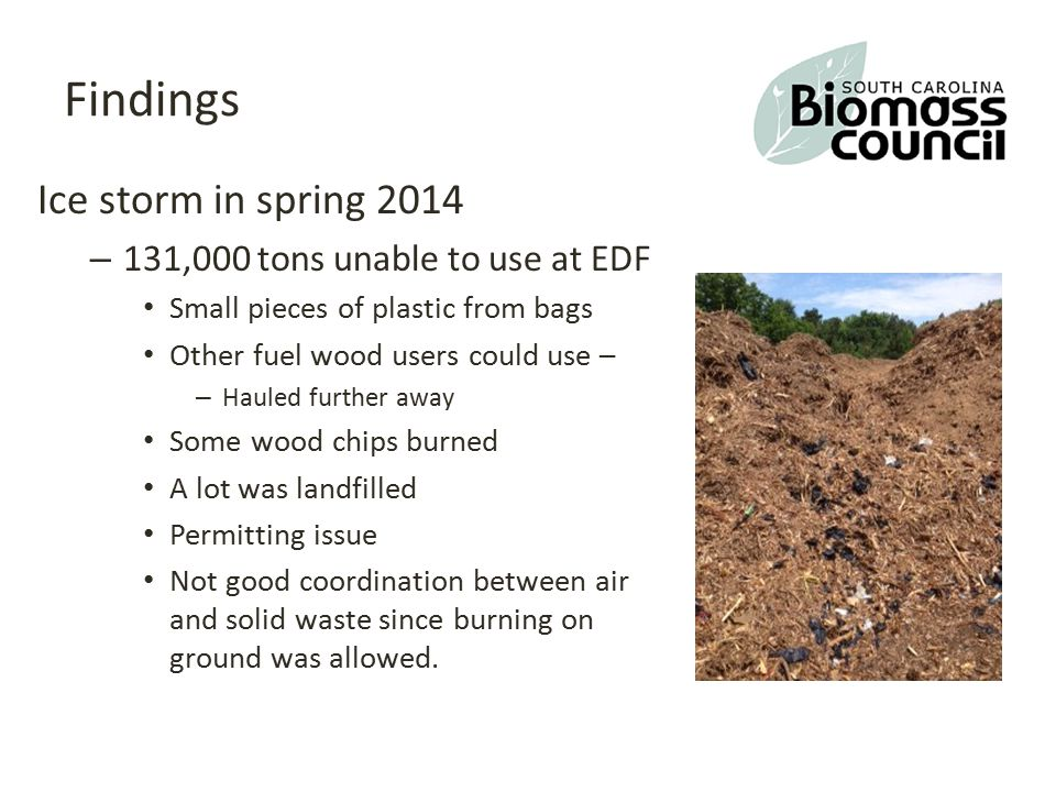 Findings Ice storm in spring 2014 – 131,000 tons unable to use at EDF Small pieces of plastic from bags Other fuel wood users could use – – Hauled further away Some wood chips burned A lot was landfilled Permitting issue Not good coordination between air and solid waste since burning on ground was allowed.