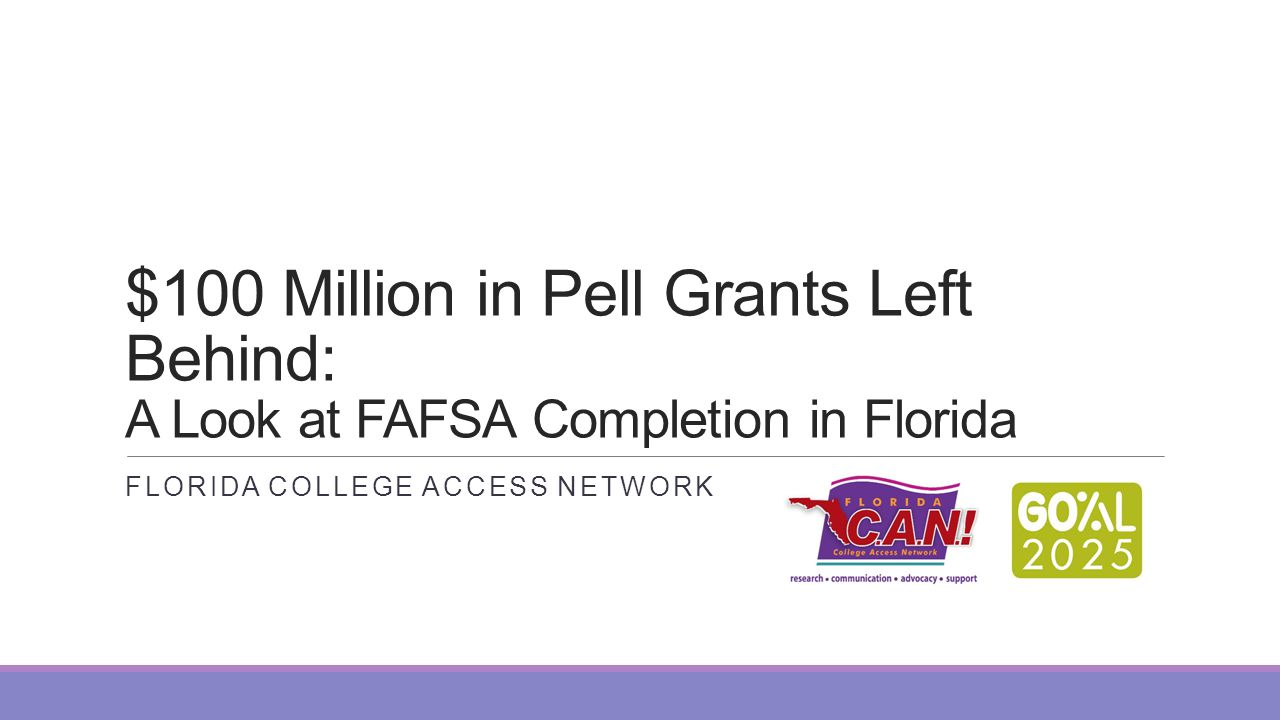 $100 Million in Pell Grants Left Behind: A Look at FAFSA Completion in Florida FLORIDA COLLEGE ACCESS NETWORK