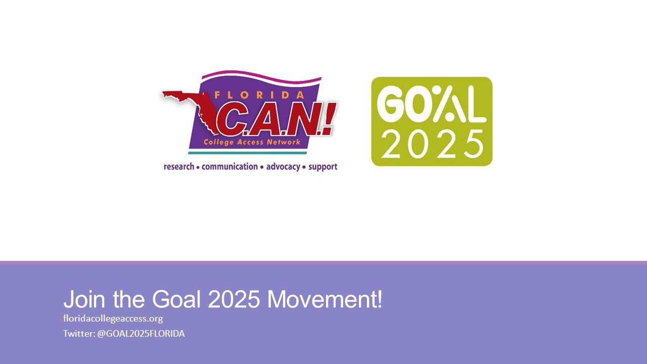 Join the Goal 2025 Movement! floridacollegeaccess.org Twitter: @GOAL2025FLORIDA