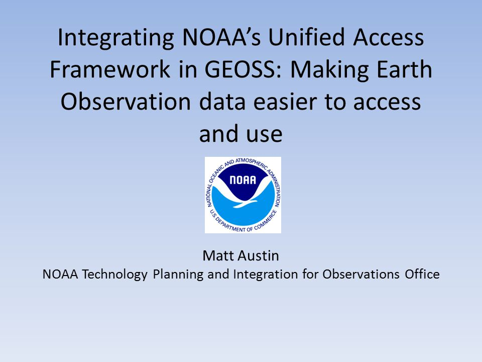 Integrating NOAA's Unified Access Framework in GEOSS: Making Earth Observation data easier to access and use Matt Austin NOAA Technology Planning and Integration for Observations Office Erth