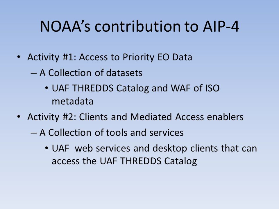 NOAA's contribution to AIP-4 Activity #1: Access to Priority EO Data – A Collection of datasets UAF THREDDS Catalog and WAF of ISO metadata Activity #2: Clients and Mediated Access enablers – A Collection of tools and services UAF web services and desktop clients that can access the UAF THREDDS Catalog