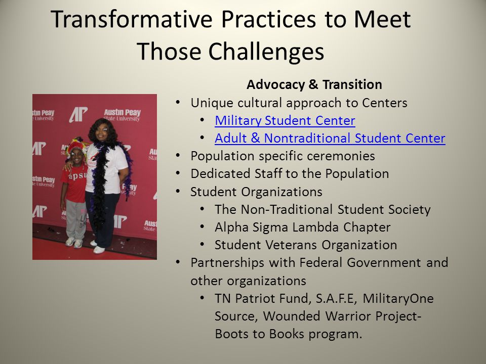 Transformative Practices to Meet Those Challenges Advocacy & Transition Unique cultural approach to Centers Military Student Center Adult & Nontraditional Student Center Population specific ceremonies Dedicated Staff to the Population Student Organizations The Non-Traditional Student Society Alpha Sigma Lambda Chapter Student Veterans Organization Partnerships with Federal Government and other organizations TN Patriot Fund, S.A.F.E, MilitaryOne Source, Wounded Warrior Project- Boots to Books program.