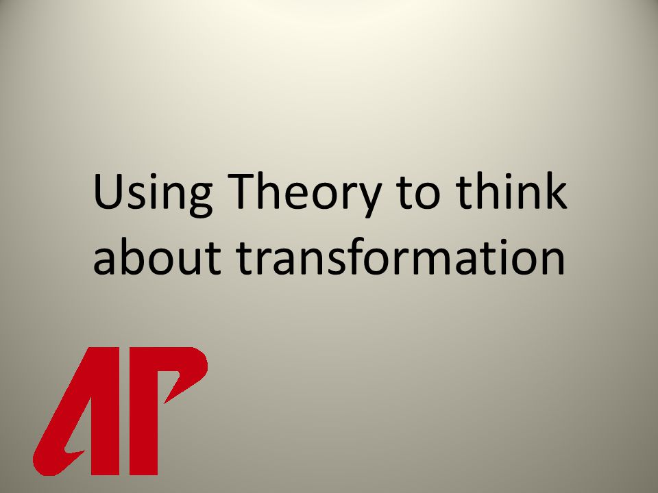 Using Theory to think about transformation