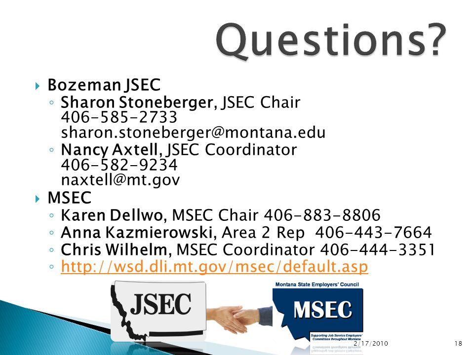  Bozeman JSEC ◦ Sharon Stoneberger, JSEC Chair 406-585-2733 sharon.stoneberger@montana.edu ◦ Nancy Axtell, JSEC Coordinator 406-582-9234 naxtell@mt.gov  MSEC ◦ Karen Dellwo, MSEC Chair 406-883-8806 ◦ Anna Kazmierowski, Area 2 Rep 406-443-7664 ◦ Chris Wilhelm, MSEC Coordinator 406-444-3351 ◦ http://wsd.dli.mt.gov/msec/default.asp http://wsd.dli.mt.gov/msec/default.asp 2/17/2010 18