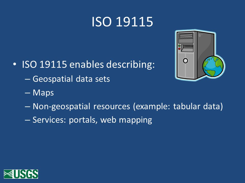 ISO 19115 ISO 19115 enables describing: – Geospatial data sets – Maps – Non-geospatial resources (example: tabular data) – Services: portals, web mapping