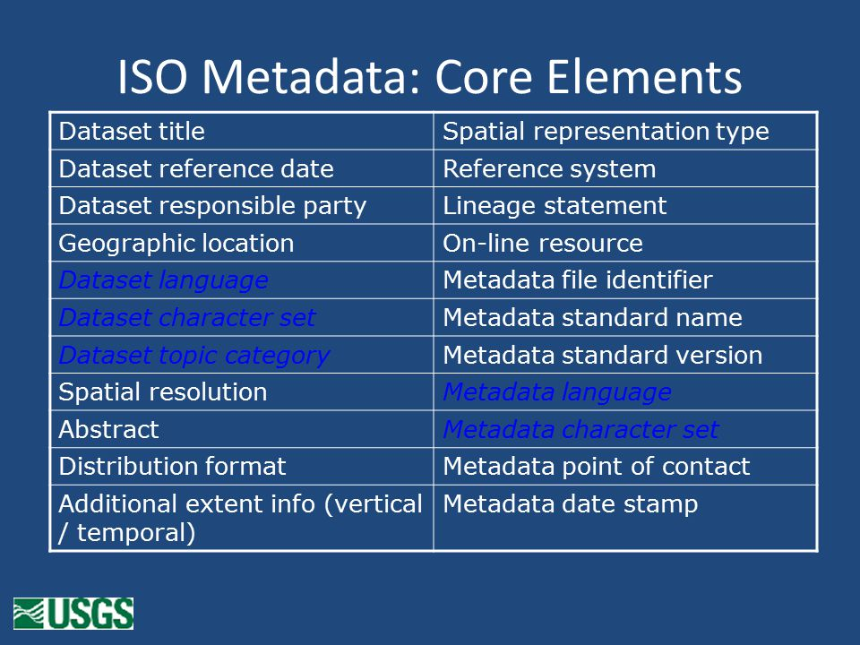 ISO Metadata: Core Elements Dataset titleSpatial representation type Dataset reference dateReference system Dataset responsible partyLineage statement Geographic locationOn-line resource Dataset languageMetadata file identifier Dataset character setMetadata standard name Dataset topic categoryMetadata standard version Spatial resolutionMetadata language AbstractMetadata character set Distribution formatMetadata point of contact Additional extent info (vertical / temporal) Metadata date stamp