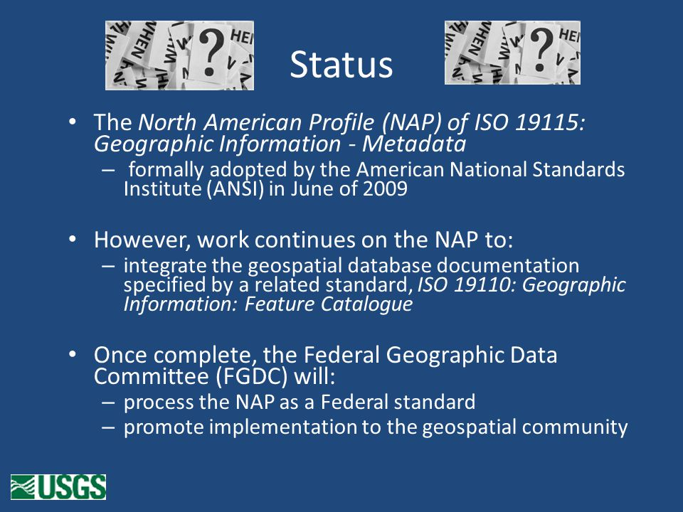 Status The North American Profile (NAP) of ISO 19115: Geographic Information - Metadata – formally adopted by the American National Standards Institute (ANSI) in June of 2009 However, work continues on the NAP to: – integrate the geospatial database documentation specified by a related standard, ISO 19110: Geographic Information: Feature Catalogue Once complete, the Federal Geographic Data Committee (FGDC) will: – process the NAP as a Federal standard – promote implementation to the geospatial community
