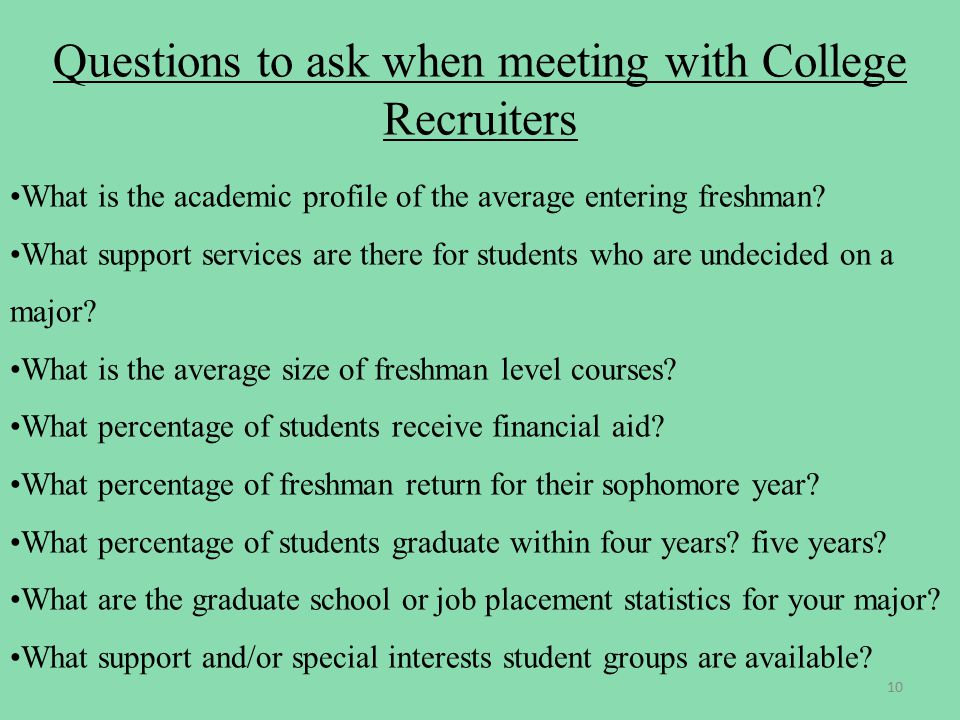 Questions to ask when meeting with College Recruiters What is the academic profile of the average entering freshman.