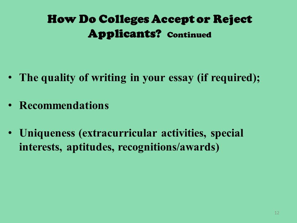 12 The quality of writing in your essay (if required); Recommendations Uniqueness (extracurricular activities, special interests, aptitudes, recognitions/awards) How Do Colleges Accept or Reject Applicants.
