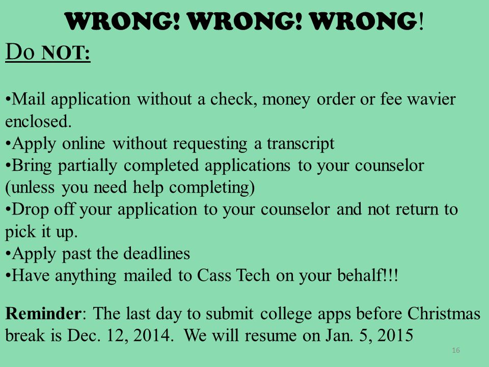 WRONG! WRONG! WRONG ! Do NOT: Mail application without a check, money order or fee wavier enclosed. Apply online without requesting a transcript Bring