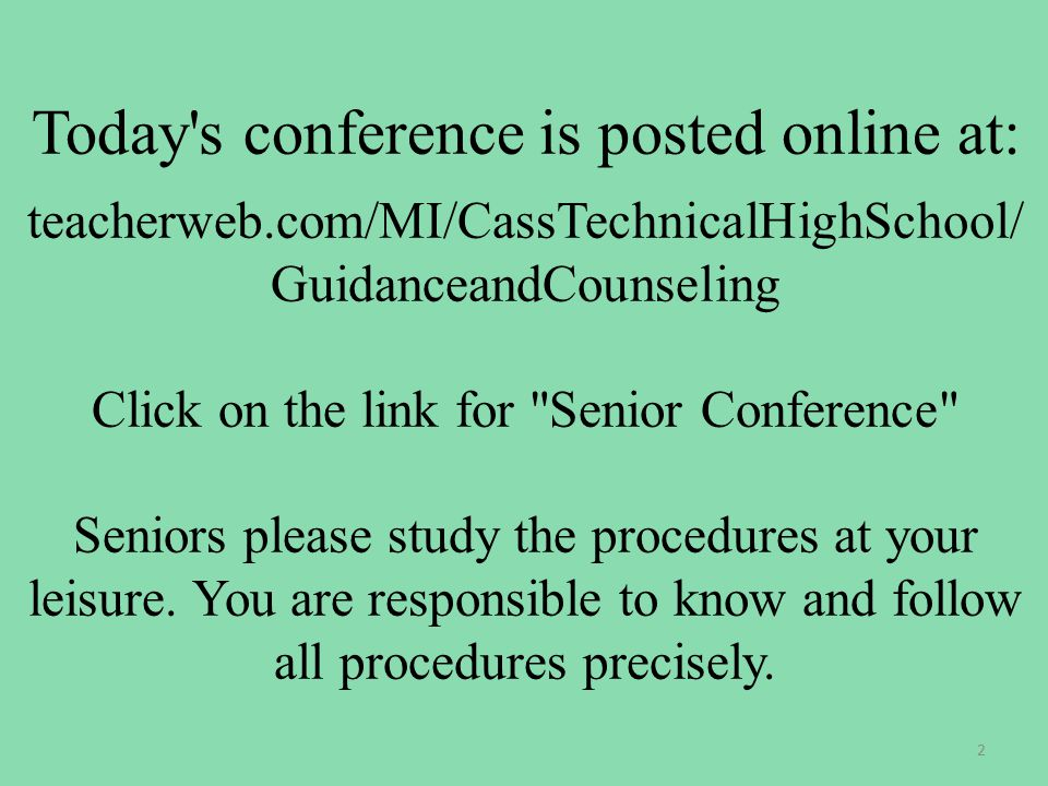 Today s conference is posted online at: teacherweb.com/MI/CassTechnicalHighSchool/ GuidanceandCounseling Click on the link for Senior Conference Seniors please study the procedures at your leisure.