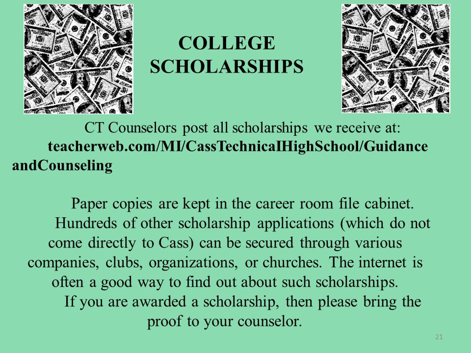 COLLEGE SCHOLARSHIPS CT Counselors post all scholarships we receive at: teacherweb.com/MI/CassTechnicaIHighSchool/Guidance andCounseling Paper copies are kept in the career room file cabinet.