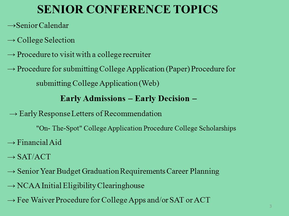 SENIOR CONFERENCE TOPICS → Senior Calendar → College Selection → Procedure to visit with a college recruiter → Procedure for submitting College Application (Paper) Procedure for submitting College Application (Web) Early Admissions – Early Decision – → Early Response Letters of Recommendation On- The-Spot College Application Procedure College Scholarships → Financial Aid → SAT/ACT → Senior Year Budget Graduation Requirements Career Planning → NCAA Initial Eligibility Clearinghouse → Fee Waiver Procedure for College Apps and/or SAT or ACT 3